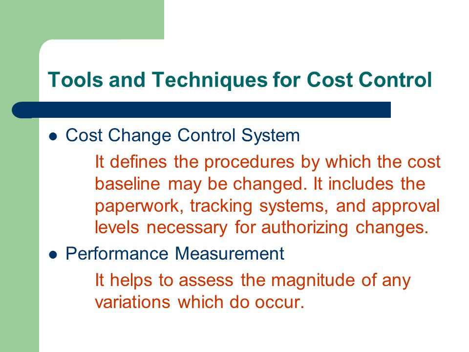 Tools and Techniques for Cost Control Cost Change Control System It defines the procedures by which the cost baseline may be changed. It includes the