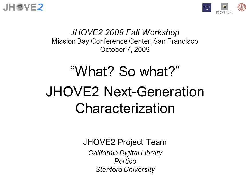 What? So what? JHOVE2 Next-Generation Characterization JHOVE2 Project Team California Digital Library Portico Stanford University JHOVE2 2009 Fall Wor
