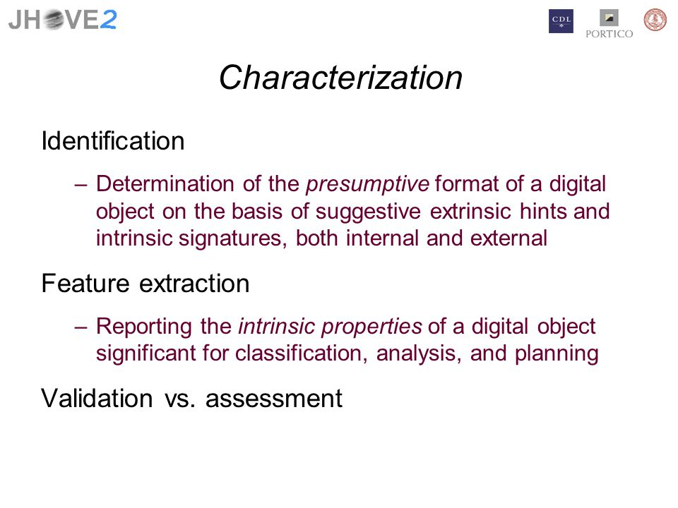 Characterization Identification –Determination of the presumptive format of a digital object on the basis of suggestive extrinsic hints and intrinsic signatures, both internal and external Feature extraction –Reporting the intrinsic properties of a digital object significant for classification, analysis, and planning Validation vs.