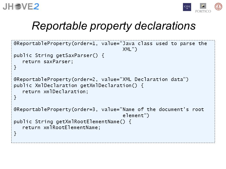 Reportable property declarations @ReportableProperty(order=1, value= Java class used to parse the XML ) public String getSaxParser() { return saxParser; } @ReportableProperty(order=2, value= XML Declaration data ) public XmlDeclaration getXmlDeclaration() { return xmlDeclaration; } @ReportableProperty(order=3, value= Name of the document s root element ) public String getXmlRootElementName() { return xmlRootElementName; }
