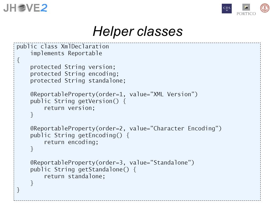Helper classes public class XmlDeclaration implements Reportable { protected String version; protected String encoding; protected String standalone; @ReportableProperty(order=1, value= XML Version ) public String getVersion() { return version; } @ReportableProperty(order=2, value= Character Encoding ) public String getEncoding() { return encoding; } @ReportableProperty(order=3, value= Standalone ) public String getStandalone() { return standalone; }
