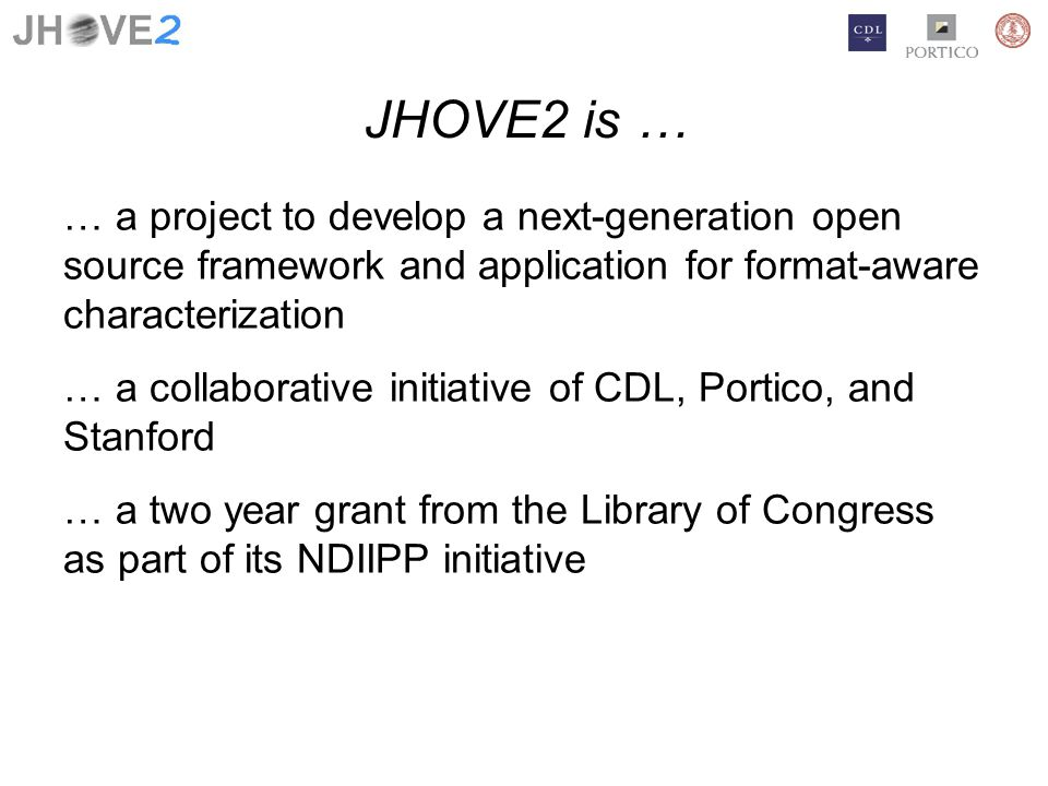 JHOVE2 is … … a project to develop a next-generation open source framework and application for format-aware characterization … a collaborative initiative of CDL, Portico, and Stanford … a two year grant from the Library of Congress as part of its NDIIPP initiative