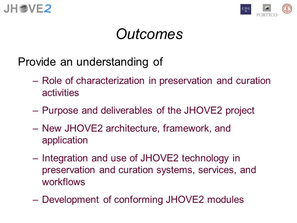 Outcomes Provide an understanding of –Role of characterization in preservation and curation activities –Purpose and deliverables of the JHOVE2 project –New JHOVE2 architecture, framework, and application –Integration and use of JHOVE2 technology in preservation and curation systems, services, and workflows –Development of conforming JHOVE2 modules