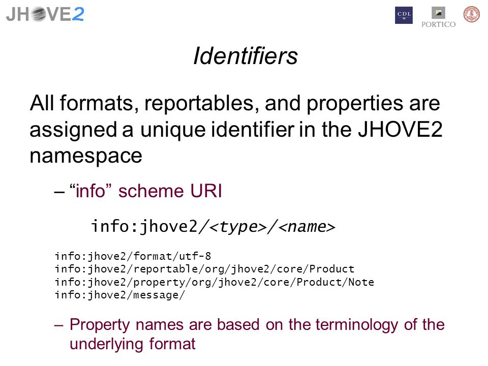Identifiers All formats, reportables, and properties are assigned a unique identifier in the JHOVE2 namespace –info scheme URI info:jhove2/ / info:jhove2/format/utf-8 info:jhove2/reportable/org/jhove2/core/Product info:jhove2/property/org/jhove2/core/Product/Note info:jhove2/message/ –Property names are based on the terminology of the underlying format