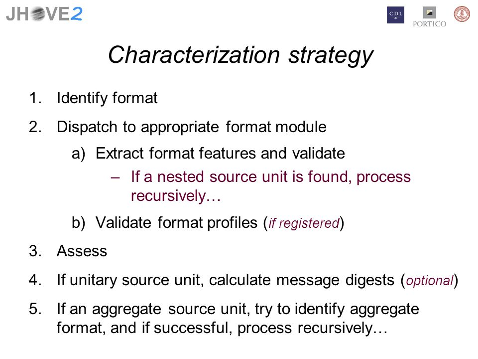 Characterization strategy 1.Identify format 2.Dispatch to appropriate format module a)Extract format features and validate –If a nested source unit is found, process recursively… b)Validate format profiles ( if registered ) 3.Assess 4.If unitary source unit, calculate message digests ( optional ) 5.If an aggregate source unit, try to identify aggregate format, and if successful, process recursively…