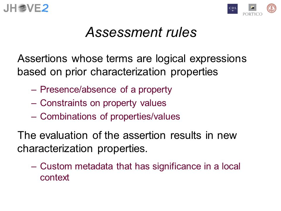 Assessment rules Assertions whose terms are logical expressions based on prior characterization properties –Presence/absence of a property –Constraints on property values –Combinations of properties/values The evaluation of the assertion results in new characterization properties.