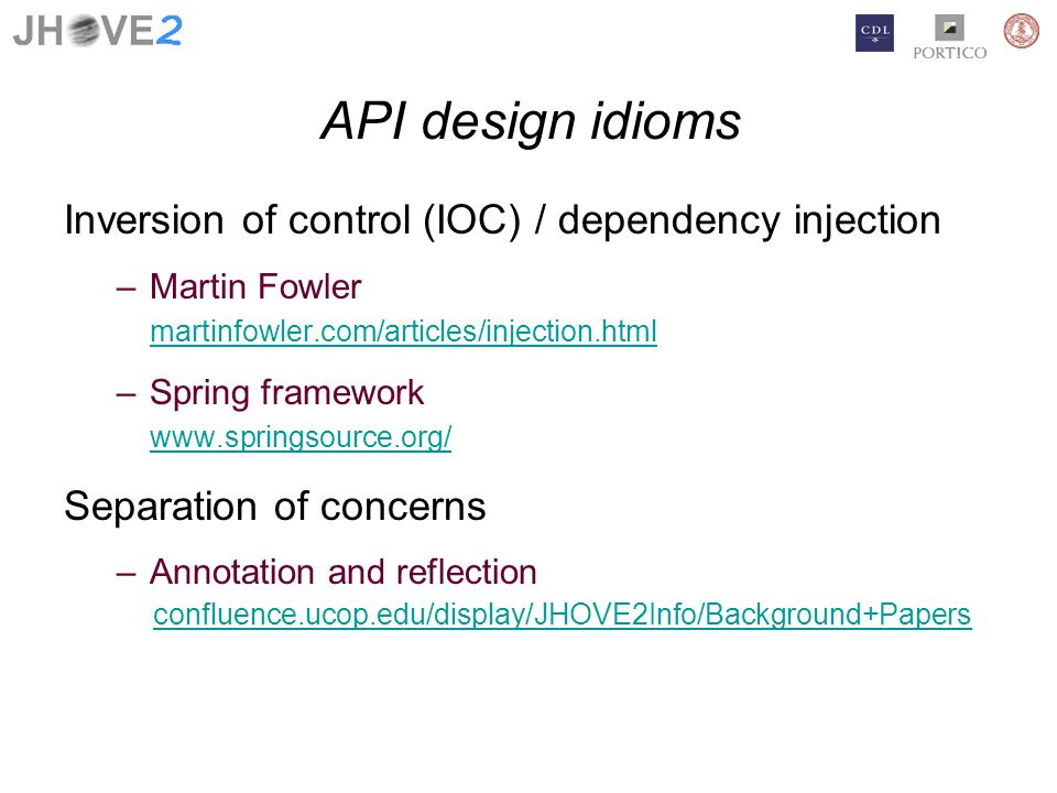 API design idioms Inversion of control (IOC) / dependency injection –Martin Fowler martinfowler.com/articles/injection.html –Spring framework www.springsource.org/ Separation of concerns –Annotation and reflection confluence.ucop.edu/display/JHOVE2Info/Background+Papers