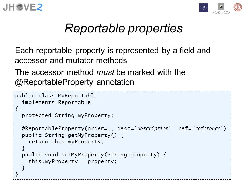 Reportable properties Each reportable property is represented by a field and accessor and mutator methods The accessor method must be marked with the @ReportableProperty annotation public class MyReportable implements Reportable { protected String myProperty; @ReportableProperty(order=1, desc= description, ref= reference) public String getMyProperty() { return this.myProperty; } public void setMyProperty(String property) { this.myProperty = property; }