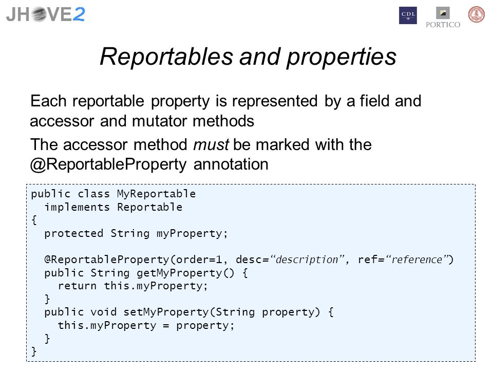 Reportables and properties Each reportable property is represented by a field and accessor and mutator methods The accessor method must be marked with the @ReportableProperty annotation public class MyReportable implements Reportable { protected String myProperty; @ReportableProperty(order=1, desc= description, ref= reference) public String getMyProperty() { return this.myProperty; } public void setMyProperty(String property) { this.myProperty = property; }