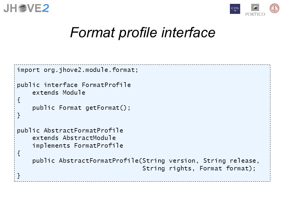 Format profile interface import org.jhove2.module.format; public interface FormatProfile extends Module { public Format getFormat(); } public AbstractFormatProfile extends AbstractModule implements FormatProfile { public AbstractFormatProfile(String version, String release, String rights, Format format); }