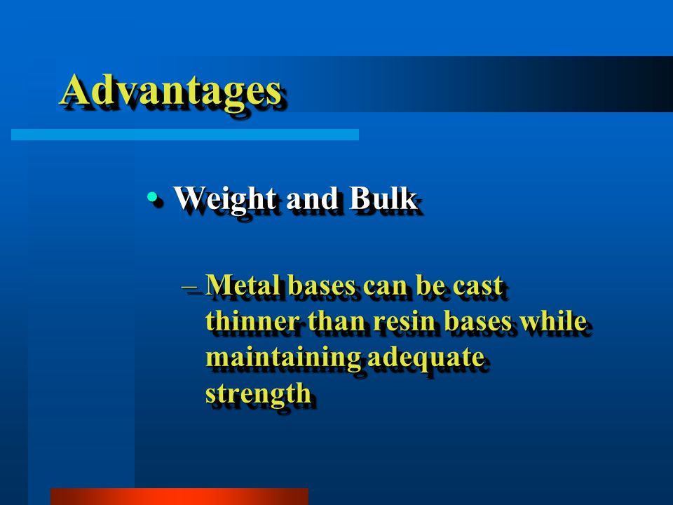 AdvantagesAdvantages Weight and Bulk Weight and Bulk –Metal bases can be cast thinner than resin bases while maintaining adequate strength Weight and