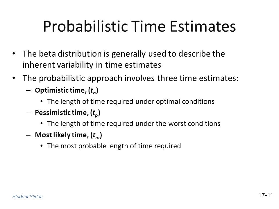 Probabilistic Time Estimates The beta distribution is generally used to describe the inherent variability in time estimates The probabilistic approach involves three time estimates: – Optimistic time, (t o ) The length of time required under optimal conditions – Pessimistic time, (t p ) The length of time required under the worst conditions – Most likely time, (t m ) The most probable length of time required 17-11 Student Slides