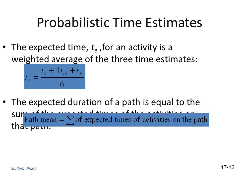 Probabilistic Time Estimates The expected time, t e,for an activity is a weighted average of the three time estimates: The expected duration of a path is equal to the sum of the expected times of the activities on that path: 17-12 Student Slides