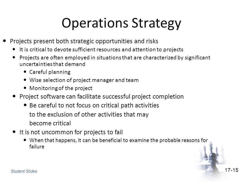 Operations Strategy Projects present both strategic opportunities and risks It is critical to devote sufficient resources and attention to projects Projects are often employed in situations that are characterized by significant uncertainties that demand Careful planning Wise selection of project manager and team Monitoring of the project Project software can facilitate successful project completion Be careful to not focus on critical path activities to the exclusion of other activities that may become critical It is not uncommon for projects to fail When that happens, it can be beneficial to examine the probable reasons for failure Student Slides 17-15
