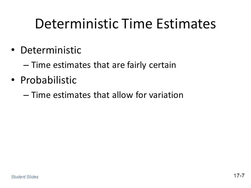 Deterministic Time Estimates Deterministic – Time estimates that are fairly certain Probabilistic – Time estimates that allow for variation 17-7 Stude