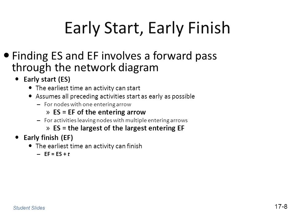 Early Start, Early Finish Finding ES and EF involves a forward pass through the network diagram Early start (ES) The earliest time an activity can start Assumes all preceding activities start as early as possible – For nodes with one entering arrow » ES = EF of the entering arrow – For activities leaving nodes with multiple entering arrows » ES = the largest of the largest entering EF Early finish (EF) The earliest time an activity can finish – EF = ES + t 17-8 Student Slides