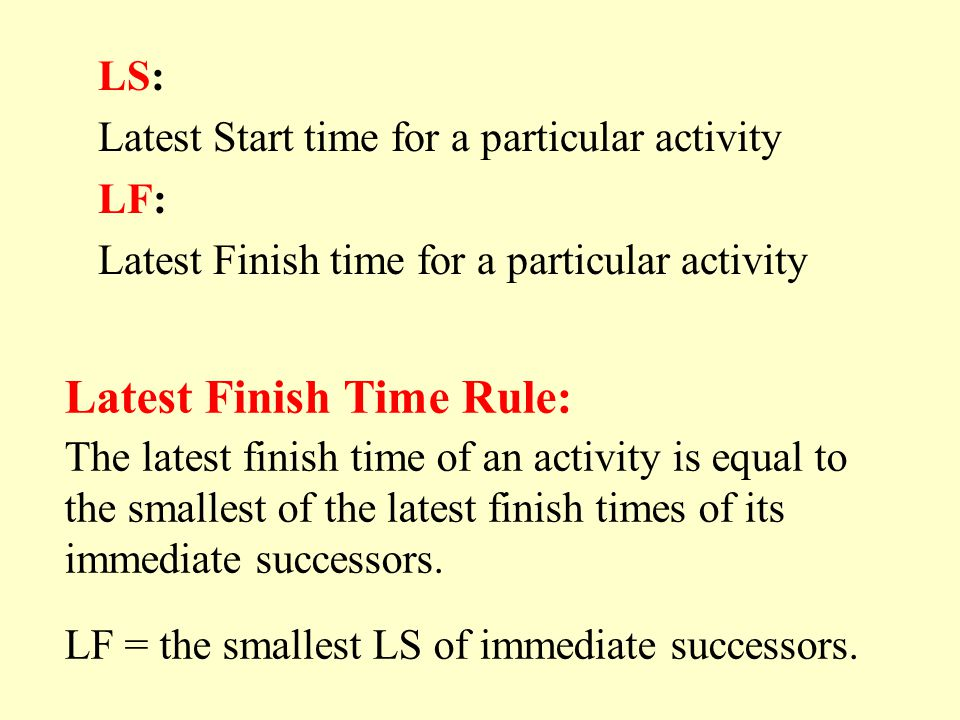 Latest Finish Time Rule: The latest finish time of an activity is equal to the smallest of the latest finish times of its immediate successors. LF = t