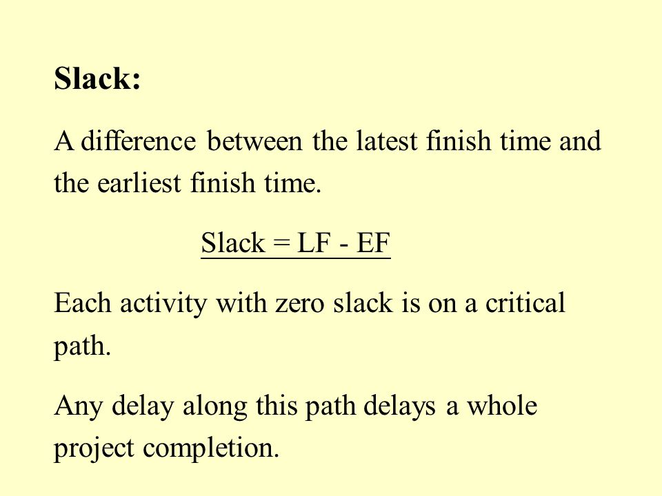 Slack: A difference between the latest finish time and the earliest finish time. Slack = LF - EF Each activity with zero slack is on a critical path.