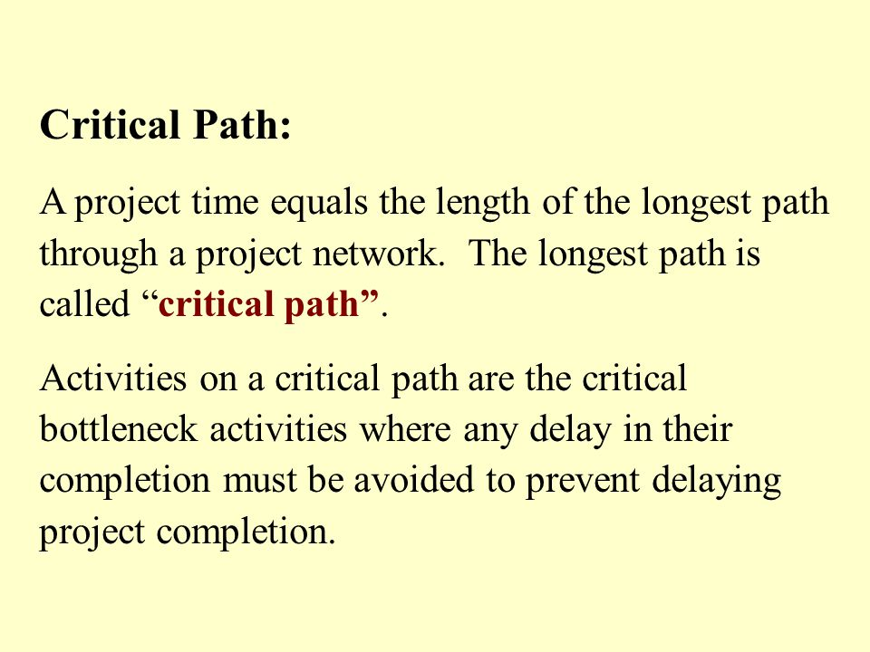 Critical Path: A project time equals the length of the longest path through a project network. The longest path is called critical path. Activities on