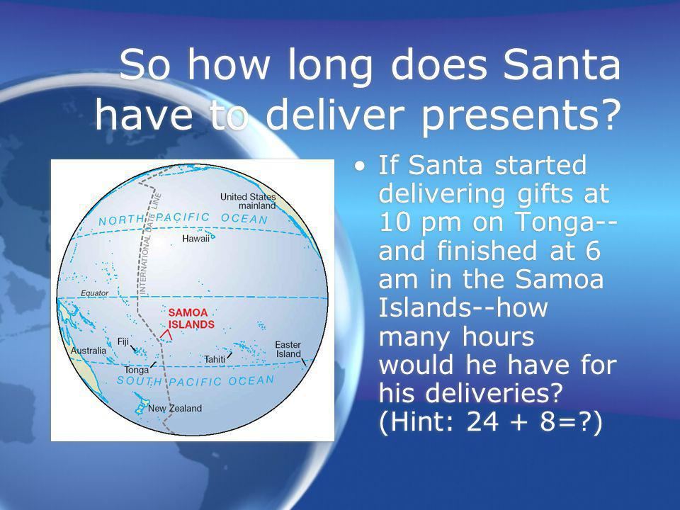 So how long does Santa have to deliver presents? If Santa started delivering gifts at 10 pm on Tonga-- and finished at 6 am in the Samoa Islands--how