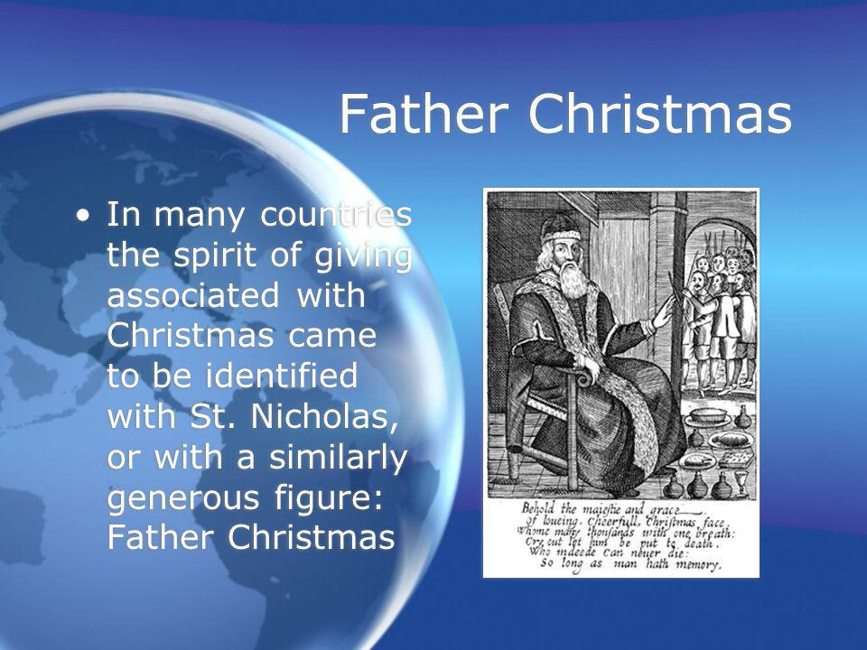 Father Christmas In many countries the spirit of giving associated with Christmas came to be identified with St. Nicholas, or with a similarly generou
