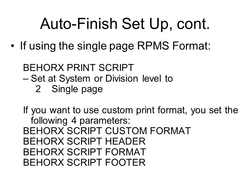 Auto-Finish Set Up, cont. If using the single page RPMS Format: BEHORX PRINT SCRIPT –Set at System or Division level to 2 Single page If you want to u
