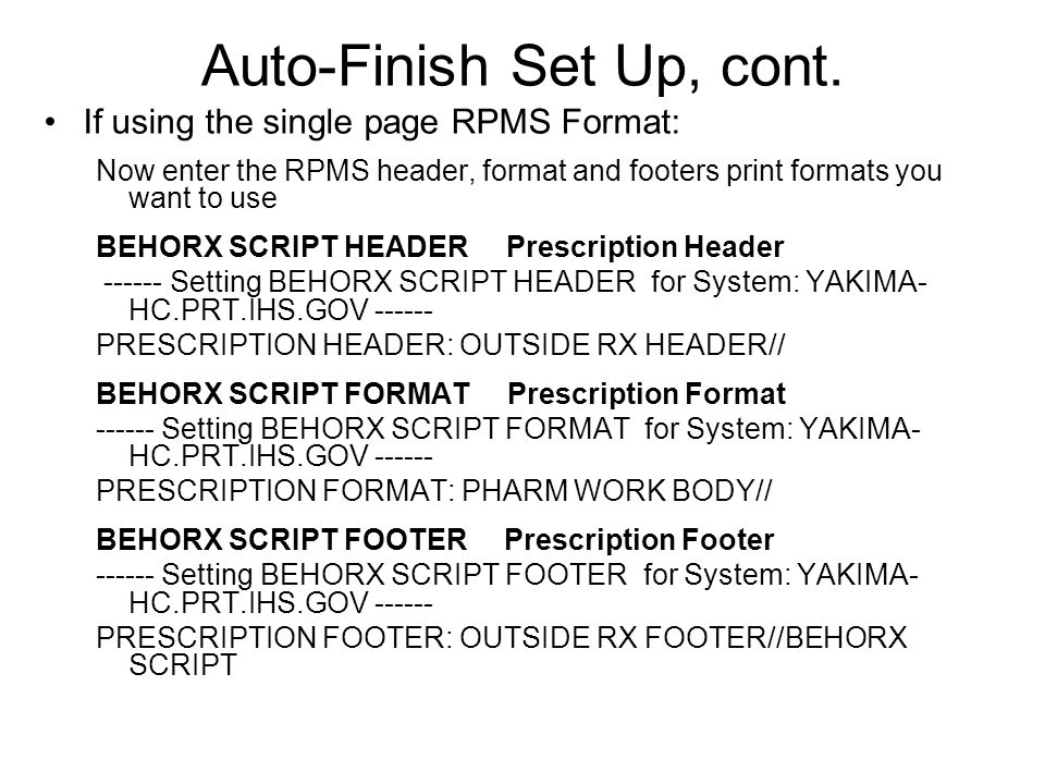Auto-Finish Set Up, cont. If using the single page RPMS Format: Now enter the RPMS header, format and footers print formats you want to use BEHORX SCR