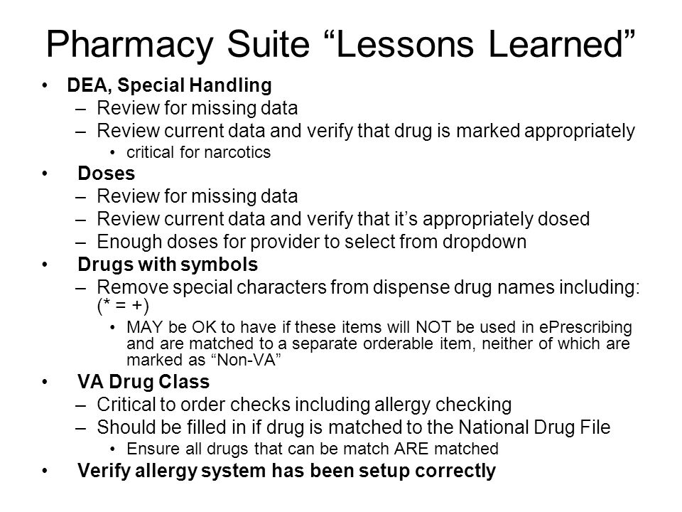 Pharmacy Suite Lessons Learned DEA, Special Handling –Review for missing data –Review current data and verify that drug is marked appropriately critic