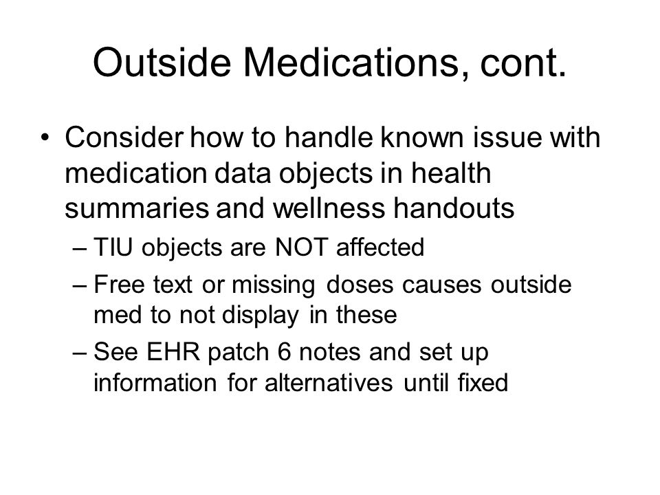 Outside Medications, cont. Consider how to handle known issue with medication data objects in health summaries and wellness handouts –TIU objects are