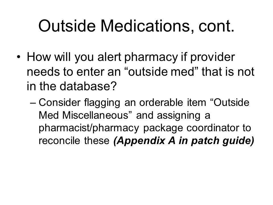 Outside Medications, cont. How will you alert pharmacy if provider needs to enter an outside med that is not in the database? –Consider flagging an or