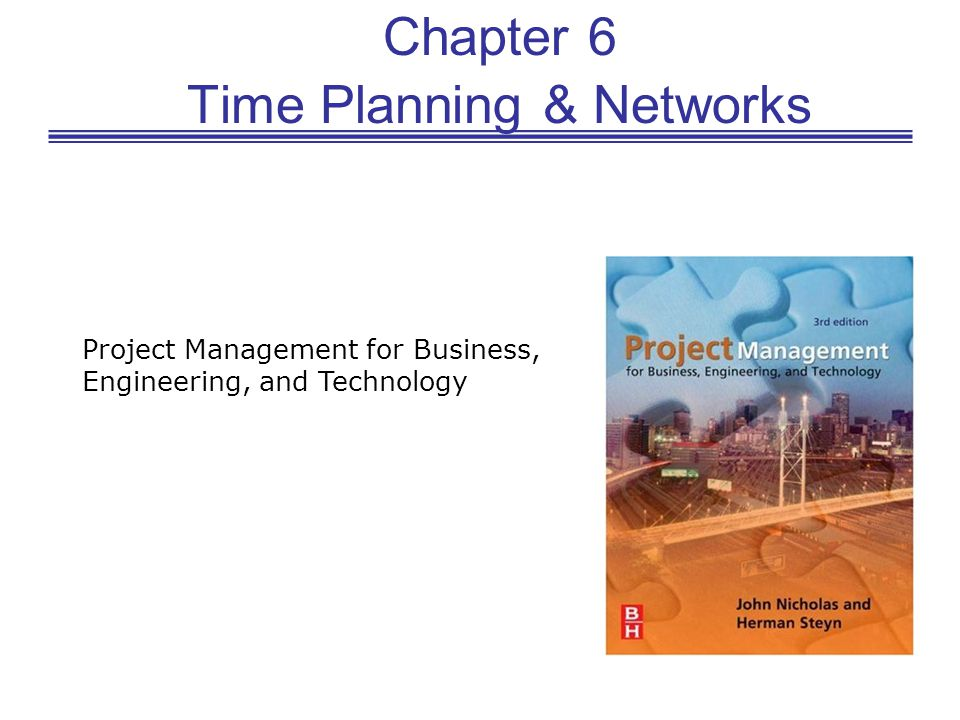 Chapter 6 Time Planning & Networks Project Management for Business, Engineering, and Technology