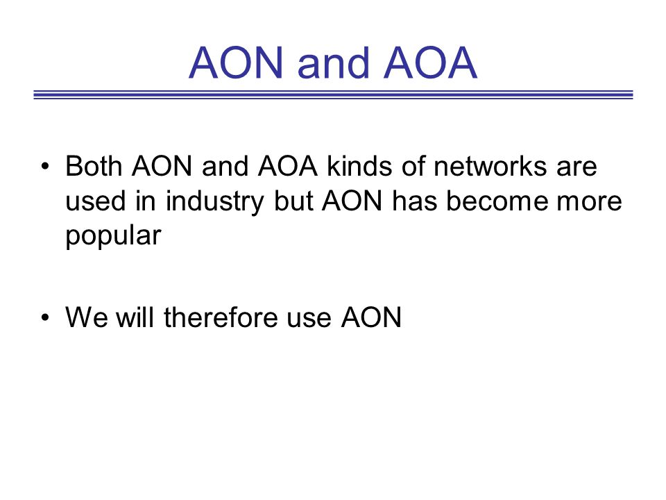 AON and AOA Both AON and AOA kinds of networks are used in industry but AON has become more popular We will therefore use AON