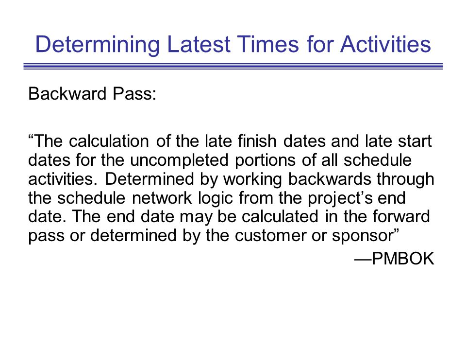 Determining Latest Times for Activities Backward Pass: The calculation of the late finish dates and late start dates for the uncompleted portions of a