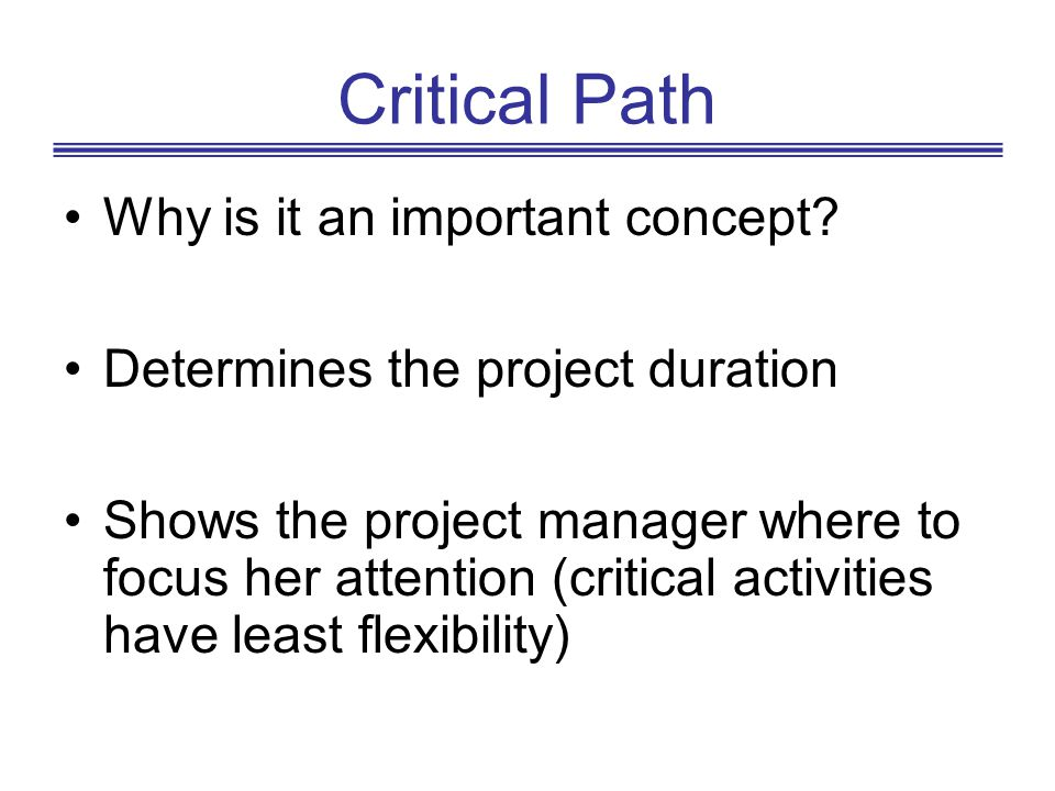 Critical Path Why is it an important concept? Determines the project duration Shows the project manager where to focus her attention (critical activit
