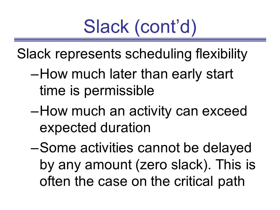 Slack (contd) Slack represents scheduling flexibility –How much later than early start time is permissible –How much an activity can exceed expected d