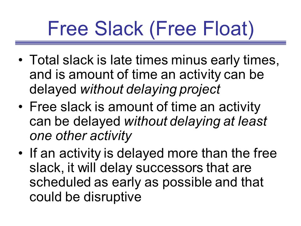 Free Slack (Free Float) Total slack is late times minus early times, and is amount of time an activity can be delayed without delaying project Free sl