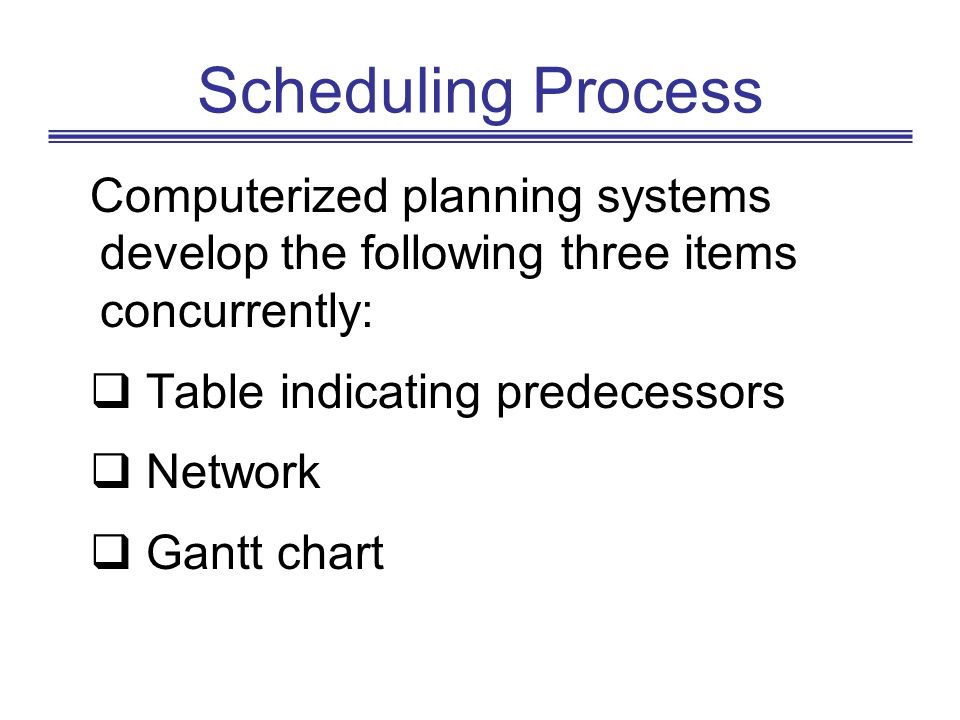 Scheduling Process Computerized planning systems develop the following three items concurrently: Table indicating predecessors Network Gantt chart