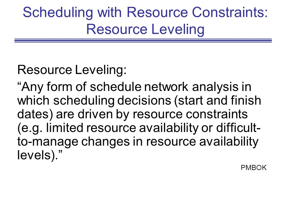 Scheduling with Resource Constraints: Resource Leveling Resource Leveling: Any form of schedule network analysis in which scheduling decisions (start