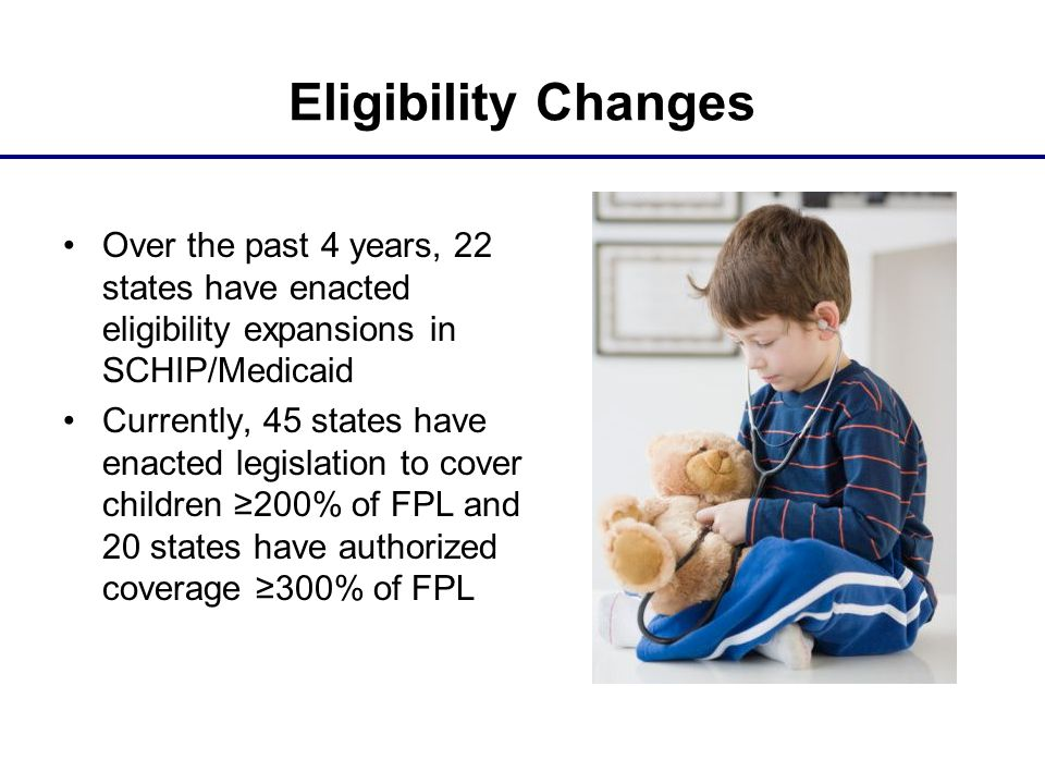 Eligibility Changes Over the past 4 years, 22 states have enacted eligibility expansions in SCHIP/Medicaid Currently, 45 states have enacted legislati