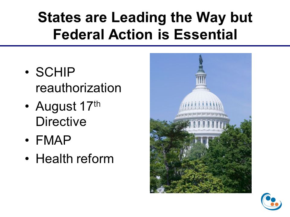 States are Leading the Way but Federal Action is Essential SCHIP reauthorization August 17 th Directive FMAP Health reform