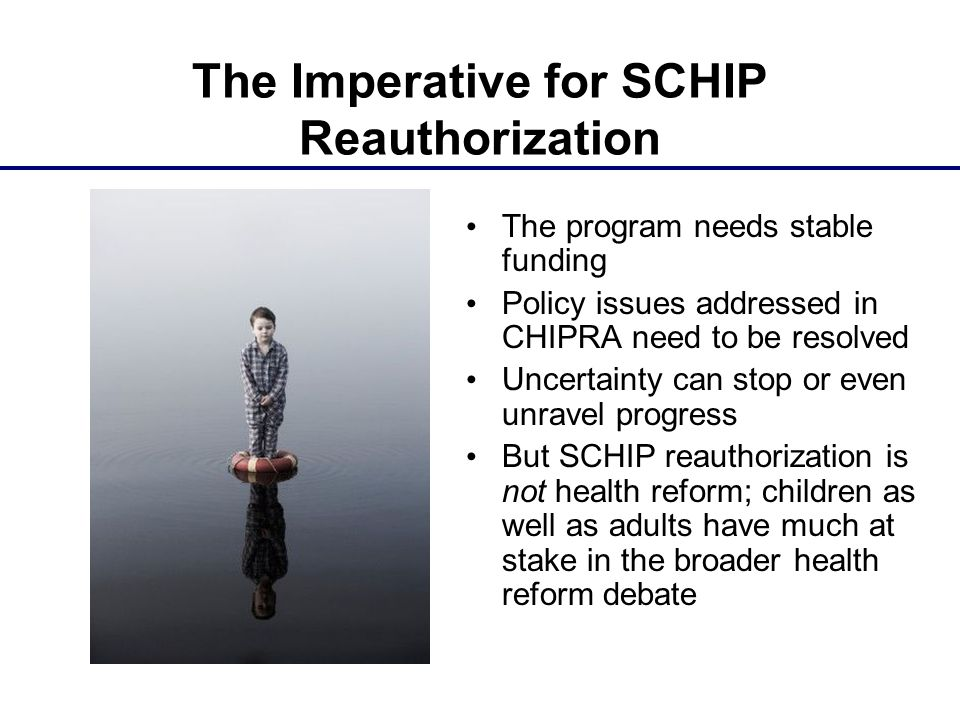 The program needs stable funding Policy issues addressed in CHIPRA need to be resolved Uncertainty can stop or even unravel progress But SCHIP reautho