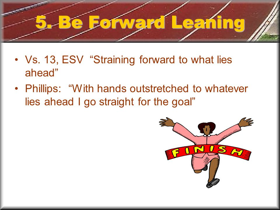 5. Be Forward Leaning Vs.