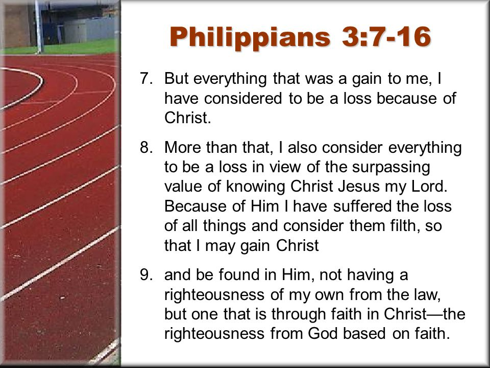 Philippians 3:7-16 7.But everything that was a gain to me, I have considered to be a loss because of Christ.