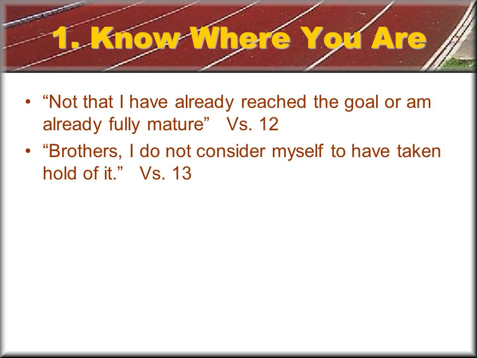 1. Know Where You Are Not that I have already reached the goal or am already fully mature Vs.