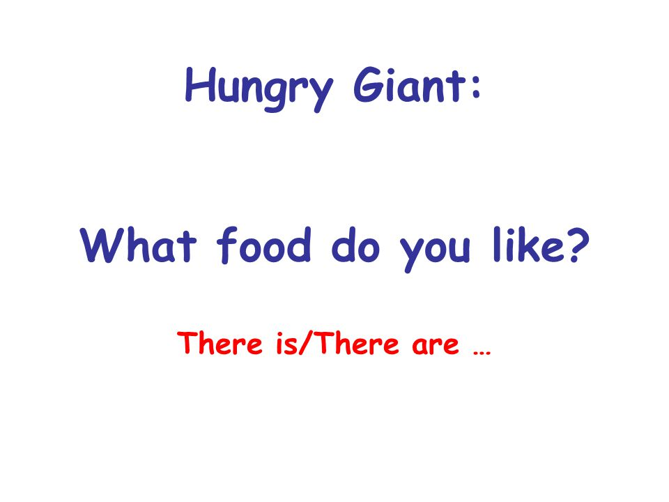 Hungry Giant: What food do you like There is/There are …