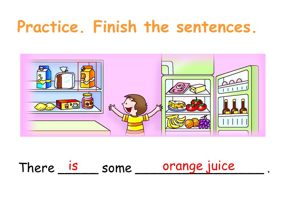 Practice. Finish the sentences. There _____ some ________________. is orange juice