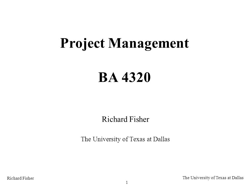 Richard Fisher 1 The University of Texas at Dallas Project Management BA 4320 Richard Fisher The University of Texas at Dallas