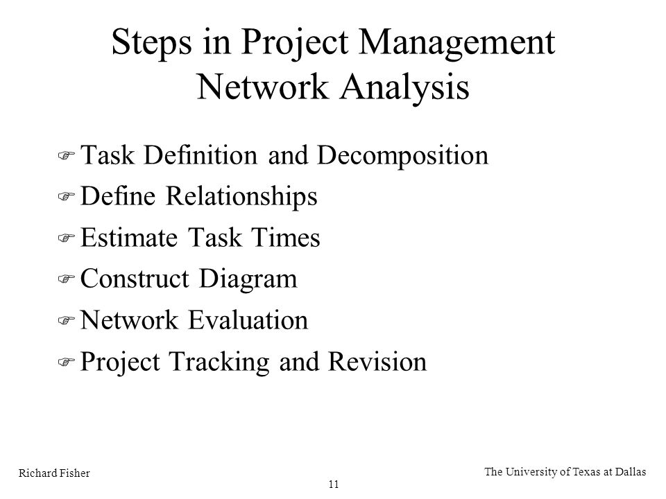 Richard Fisher 11 The University of Texas at Dallas Steps in Project Management Network Analysis F Task Definition and Decomposition F Define Relationships F Estimate Task Times F Construct Diagram F Network Evaluation F Project Tracking and Revision