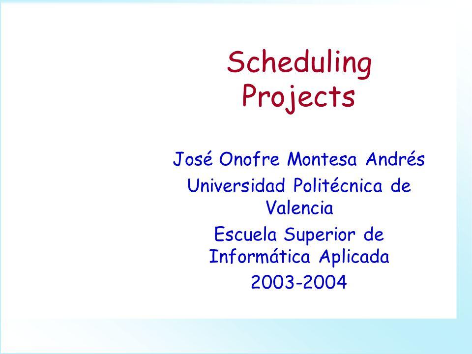 Scheduling Projects José Onofre Montesa Andrés Universidad Politécnica de Valencia Escuela Superior de Informática Aplicada 2003-2004