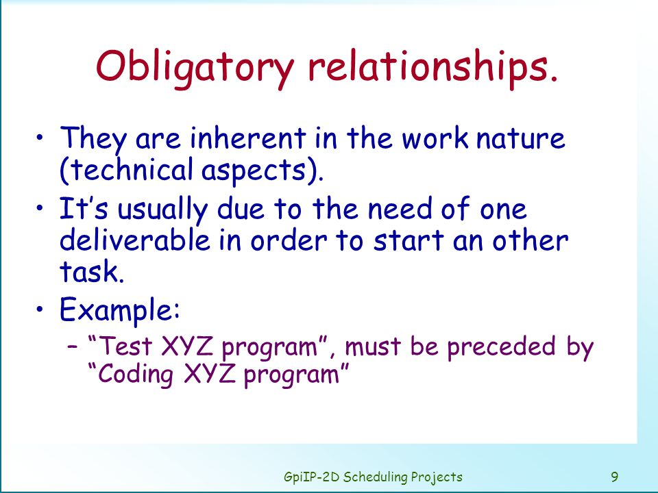 GpiIP-2D Scheduling Projects9 Obligatory relationships. They are inherent in the work nature (technical aspects). Its usually due to the need of one d